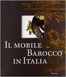 Il mobile barocco in Italia. Arredi e decorazioni d'interni dal 1600
