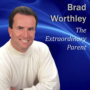 The Extraordinary Parent: 10 Simple Steps to Raising Positive Children | [Brad Worthley]