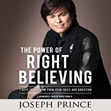 The Power of Right Believing: 7 Keys to Freedom from Fear, Guilt, and Addiction (       UNABRIDGED) by Joseph Prince Narrated by Jason Younger