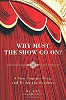 Why Must the Show Go On?: A View From the Wings and Under the Shadows