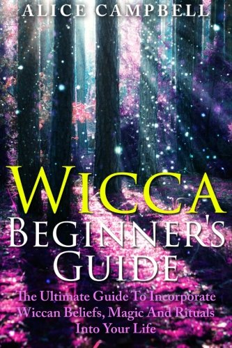 Wicca Beginner's Guide: The Ultimate Guide To Incorporate Wiccan Beliefs, Magic And Rituals Into Your Life
