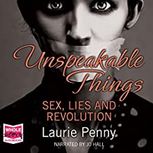 Unspeakable Things: Sex, Lies and Revolution (       UNABRIDGED) by Laurie Penny Narrated by Jo Hall