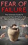 Fear Of Failure: The Ultimate Guide To Overcome Fear Of Failure And Take Control Of Your Life (Fear Of Snakes, Fear Of Spider, Fear Of Water, Fear Of Intimacy)