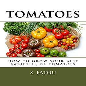 Tomatoes: How to Grow Your Best Varieties of Tomatoes Audiobook
