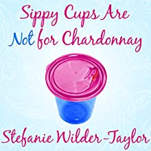 Sippy Cups Are Not for Chardonnay: And Other Things I Had to Learn as a New Mom (       UNABRIDGED) by Stefanie Wilder-Taylor Narrated by Stefanie Wilder-Taylor