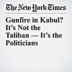 Gunfire in Kabul? It's Not the Taliban — It's the Politicians | Rod Nordland,Jawad Sukhanyar