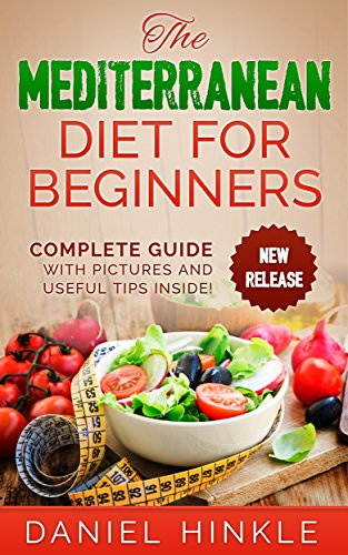 The Mediterranean Diet for Beginners: 51 Delicious Recipes with Pictures and Tips for Healthy Eating and Weight Loss (DH Kitchen Book 33) by Daniel Hinkle, Marvin Delgado, Ralph Replogle