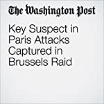 Key Suspect in Paris Attacks Captured in Brussels Raid | James   McAuley,Souad Mekhennet