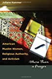 "Juliane Hammer, ""American Muslim Women, Religious Authority, and Activism: More Than a Prayer"" (University of Texas Press, 2012)"