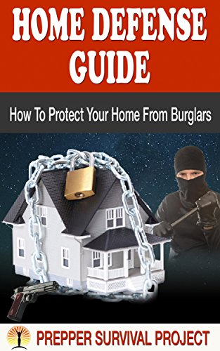 HOME DEFENSE GUIDE - How To Protect Your Home From Burglars (Prepper Survival Project Book 3)