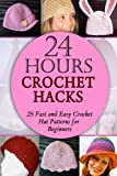 24 Hours Crochet Hacks: 25 Fast and Easy Crochet Hat Patterns for Beginners