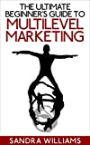 The Ultimate Beginner's Guide to Multi-Level Marketing: Learn How to Take Your Network Marketing Business to the Next Level of Success