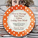 How to Manage Your Home Without Losing Your Mind: Dealing with Your House's Dirty Little Secrets Audiobook by Dana K. White Narrated by Dana K. White