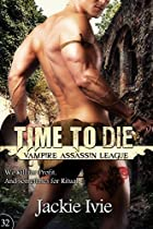 TIME TO DIE (VAMPIRE ASSASSIN LEAGUE BOOK 32)