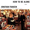 How to Be Alone: Essays Audiobook by Jonathan Franzen Narrated by Jonathan Franzen, Brian d'Arcy James