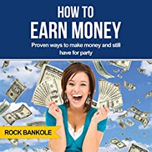 How to Earn Money: Top Proven Ways to Make Money and Still Have Time to Party Audiobook by Rock Bankole Narrated by Monica Kornblum