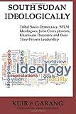 South Sudan Ideologically: Tribal Socio-Democracy, SPLM Ideologues, Juba Corruptocrats, Khartoum Theocrats and their Time-Frozen Leadership