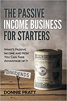 The Passive Income Business For Starters: What's Passive Income And How You Can Take Advantage Of It