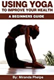 Using Yoga to Improve Your Health...A Beginners Guide (The Benefits of Yoga in Every Aspect of Our Lives!)