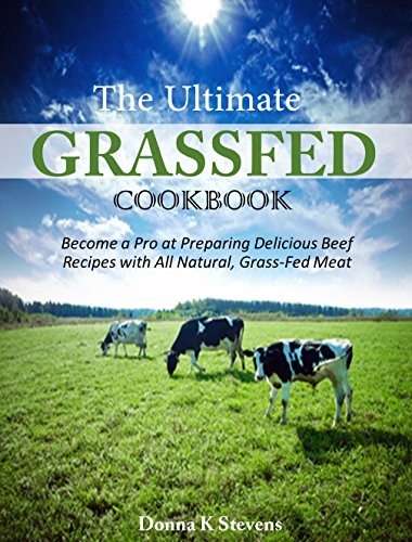 The Ultimate Grassfed Cookbook: Become a Pro at Preparing Delicious Beef Recipes with All Natural, Grass-Fed Meat by Donna K Stephens
