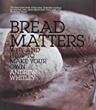 Bread Matters: Why and How to Make Your Own Andrew Whitley