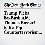 Trump Picks Ex-Bush Aide Thomas Bossert to Be Top Counterterrorism Adviser   Michael D. Shear