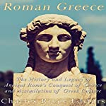 Roman Greece: The History and Legacy of Ancient Rome's Conquest of Greece and Assimilation of Greek Culture |  Charles River Editors