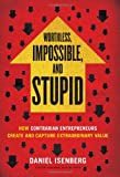 Worthless, Impossible, and Stupid: How Contrarian Entrepreneurs Create and Capture Extraordinary Value