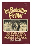 img - for I'm Radcliffe, Fly Me!: The Seven Sisters and the Failure of Women's Education by Baker Liva (1976-11-01) Hardcover book / textbook / text book
