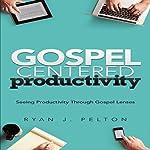 Gospel Centered Productivity: Seeing Productivity through Gospel Lenses, Everyday Leadership Series Book 1 | Ryan J. Pelton