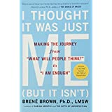 """I Thought It Was Just Me (but it isn't): Making the Journey from """"What Will People Think?"""" to """"I Am Enough"""" ~ Bren� Brown"""