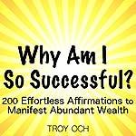 Why Am I So Successful?: 200 Effortless Affirmations to Manifest Abundant Wealth | Troy Och