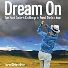 Dream On: One Hack Golfer's Challenge to Break Par in a Year (       UNABRIDGED) by John Richardson Narrated by Robert Sams