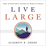 Live Large: The Achiever's Guide to What's Next | Elizabeth B. Crook