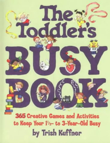 The Toddler's Busy Book: 365 Creative Games and Activities to Keep Your One and a Half to Three Yearold Busy