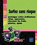 Surfez sans risque : protgez votre ordinateur : Virus, spywares, chevaux de Troie, pirates, spam