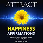 Attract Happiness Affirmations: Daily Affirmations to Help You Achieve a Happy and Joyful Life | Stephens Hyang