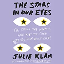 The Stars in Our Eyes: The Famous, the Infamous, and Why We Care Way Too Much About Them | Livre audio Auteur(s) : Julie Klam Narrateur(s) : Julie Klam