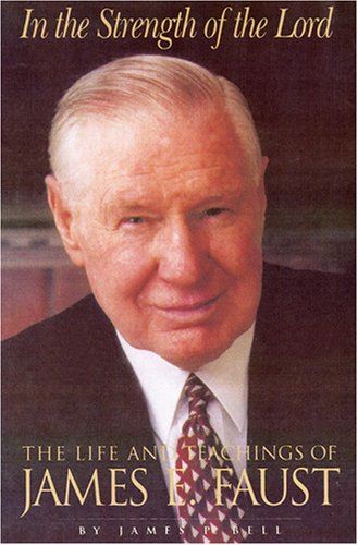 In the Strength of the Lord: The Life and Teachings of James E. Faust, JIM BELL