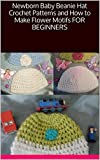 Newborn Baby Beanie Hat Crochet Patterns and How to Make Flower Motifs FOR BEGINNERS