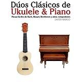 D�os Cl�sicos de Ukulele & Piano: Piezas f�ciles de Bach, Mozart, Beethoven y otros compositores (en Partitura y Tablatura)par Javier Marc�