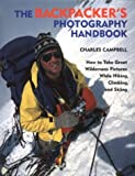 The Backpacker's Photography Handbook: How to Take Great Wilderness Pictures While Hiking, Climbing