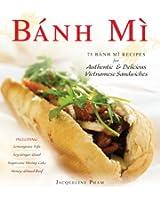 Banh Mi: 75 Banh Mi Recipes for Authentic and Delicious Vietnamese Sandwiches Including Lemongrass Tofu, Soy Ginger Quail, Sugarcane Shrimp Cake, and Honey-Glazed Beef
