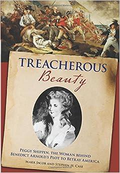 Treacherous Beauty: Peggy Shippen, The Woman Behind Benedict Arnold's