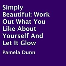Simply Beautiful: Work Out What You like About Yourself and Let It Glow (       UNABRIDGED) by Pamela Dunn Narrated by Laurie Allen