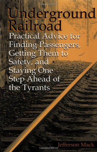 Underground Railroad: Practical Advice For Finding Passengers Getting Them To Safety, And Staying One Step Ahead Of The