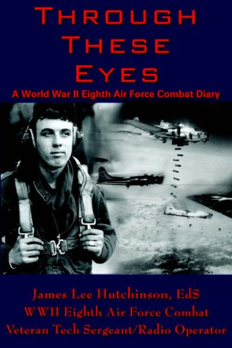 Through These Eyes: A World War II Eighth Air Force Combat Diary