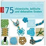 75 chinesische, keltische und dekorative Knoten: Die wichtigsten Knoten ausführlich erklärt