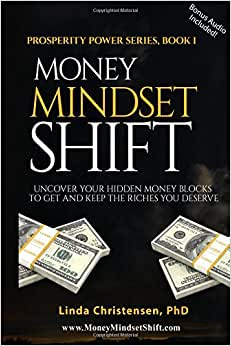 Money Mindset Shift: Uncover Your Hidden Money Blocks To Get And Keep The Riches You Deserve (Prosperity Power Series) (Volume 1)