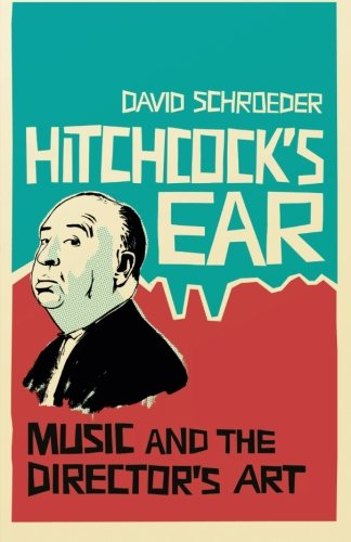 Hitchcock's Ear: Music and the Director's Art, by David Schroeder